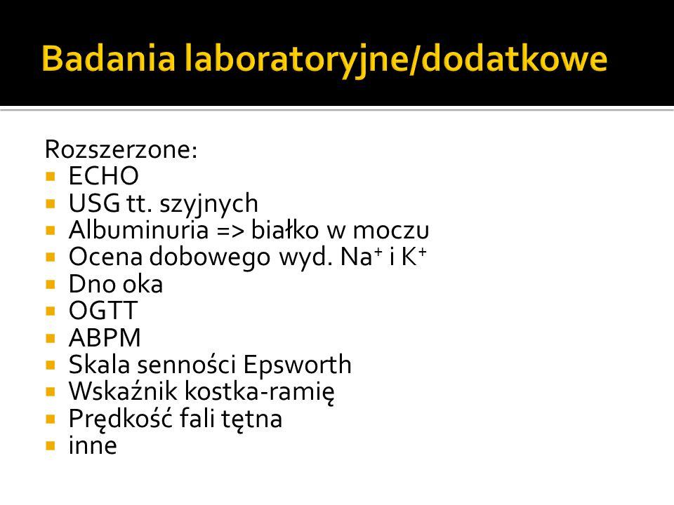 Rozszerzone: ECHO USG tt. szyjnych Albuminuria => białko w moczu Ocena dobowego wyd. Na + i K + Dno oka OGTT ABPM Skala senności Epsworth Wskaźnik kos