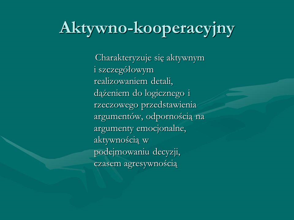 Aktywno-kooperacyjny Charakteryzuje się aktywnym i szczegółowym realizowaniem detali, dążeniem do logicznego i rzeczowego przedstawienia argumentów, o