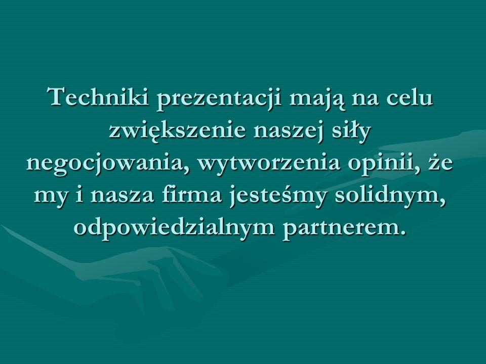 Techniki prezentacji mają na celu zwiększenie naszej siły negocjowania, wytworzenia opinii, że my i nasza firma jesteśmy solidnym, odpowiedzialnym partnerem.