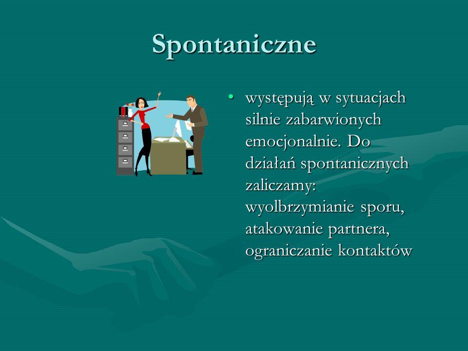 Spontaniczne występują w sytuacjach silnie zabarwionych emocjonalnie. Do działań spontanicznych zaliczamy: wyolbrzymianie sporu, atakowanie partnera,