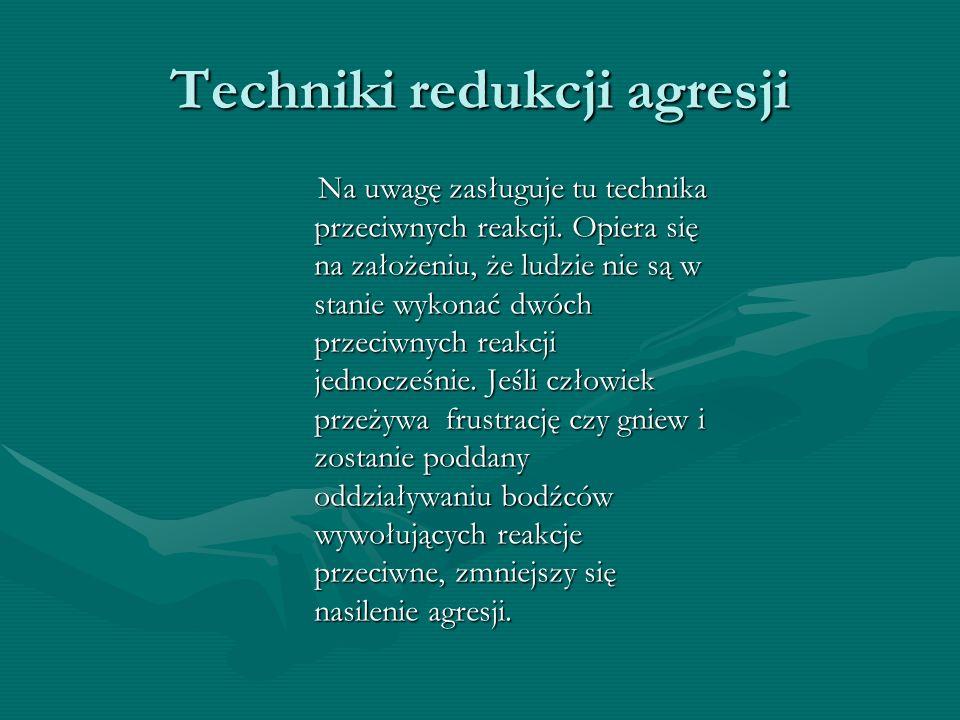Techniki redukcji agresji Na uwagę zasługuje tu technika przeciwnych reakcji.