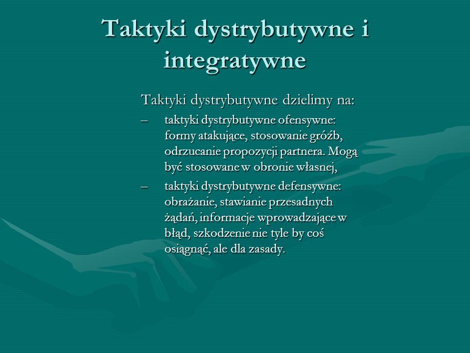 Taktyki dystrybutywne i integratywne Taktyki dystrybutywne dzielimy na: –taktyki dystrybutywne ofensywne: formy atakujące, stosowanie gróźb, odrzucanie propozycji partnera.