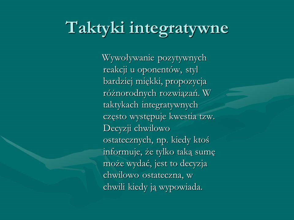 Taktyki integratywne Wywoływanie pozytywnych reakcji u oponentów, styl bardziej miękki, propozycja różnorodnych rozwiązań. W taktykach integratywnych