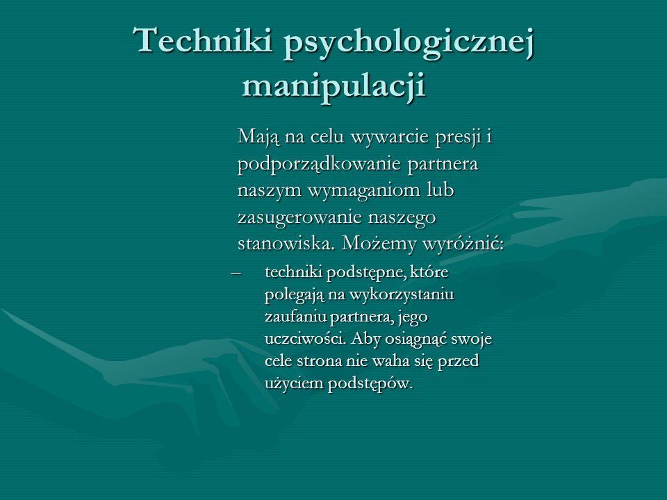 Techniki psychologicznej manipulacji Mają na celu wywarcie presji i podporządkowanie partnera naszym wymaganiom lub zasugerowanie naszego stanowiska.