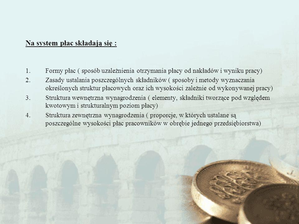 Na system płac składają się : 1.Formy płac ( sposób uzależnienia otrzymania płacy od nakładów i wyniku pracy) 2.Zasady ustalania poszczególnych składn
