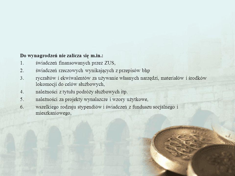 Do wynagrodzeń nie zalicza się m.in.: 1.świadczeń finansowanych przez ZUS, 2.świadczeń rzeczowych wynikających z przepisów bhp 3.ryczałtów i ekwiwalen