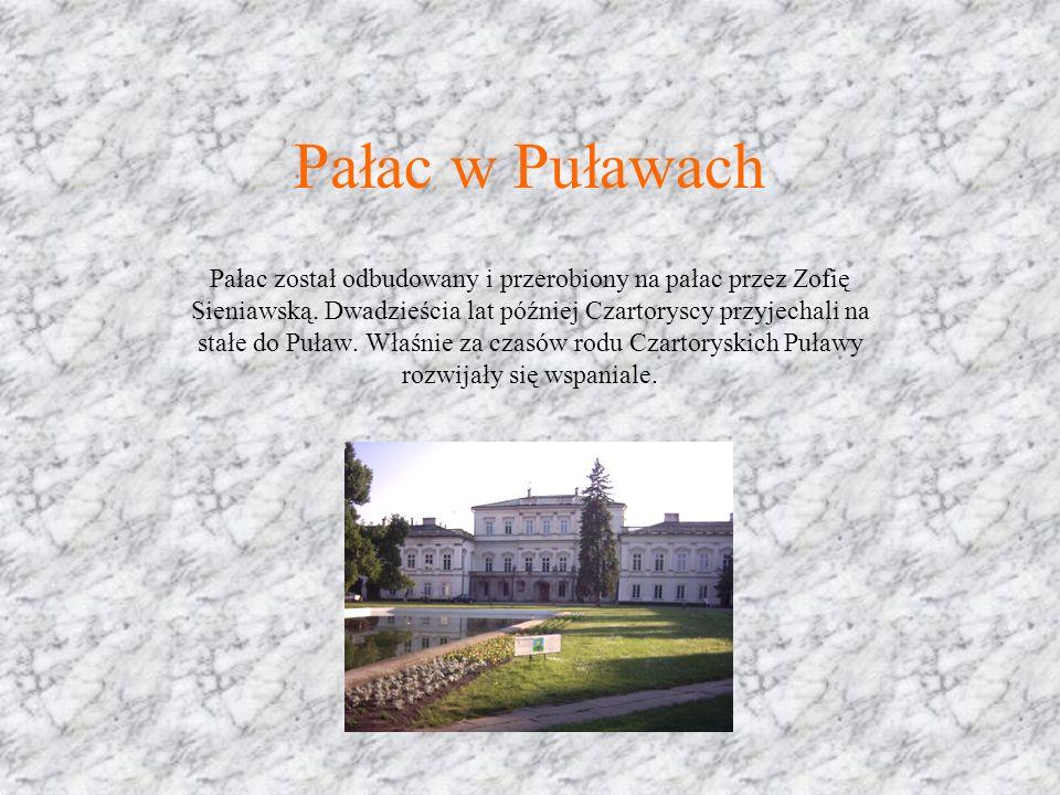Pałac w Puławach Pałac został odbudowany i przerobiony na pałac przez Zofię Sieniawską. Dwadzieścia lat później Czartoryscy przyjechali na stałe do Pu