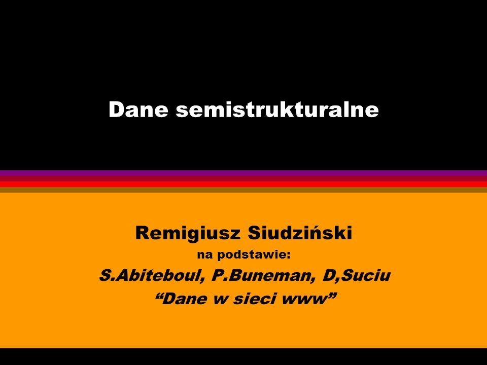 Dane semistrukturalne Remigiusz Siudziński na podstawie: S.Abiteboul, P.Buneman, D,Suciu Dane w sieci www