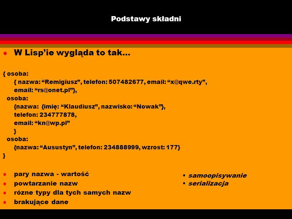 Podstawy składni l W Lispie wygląda to tak... { osoba: { nazwa: Remigiusz, telefon: 507482677, email: x@qwe.rty, email: rs@onet.pl}, osoba: {nazwa: {i