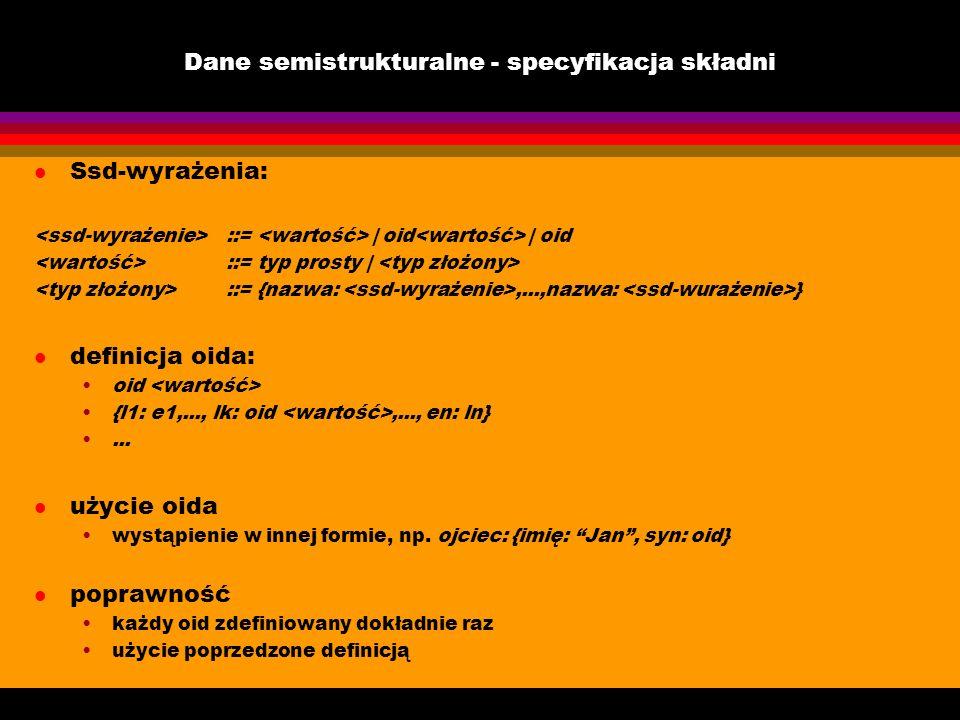 Dane semistrukturalne - specyfikacja składni l Ssd-wyrażenia: ::= | oid | oid ::= typ prosty | ::= {nazwa:,...,nazwa: } l definicja oida: oid {l1: e1,