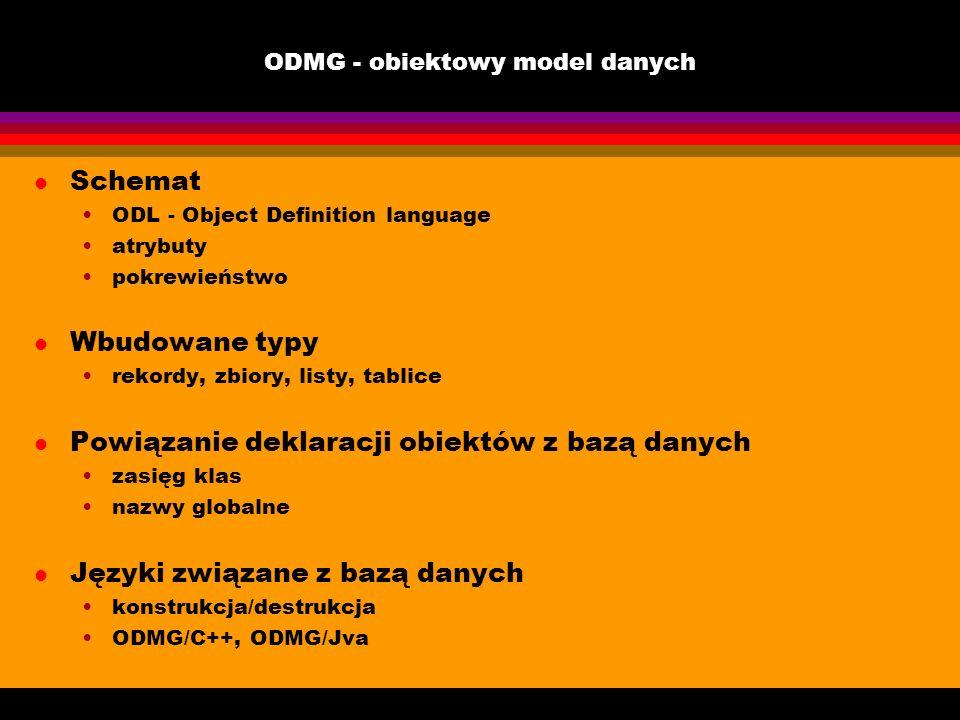 ODMG - obiektowy model danych l Schemat ODL - Object Definition language atrybuty pokrewieństwo l Wbudowane typy rekordy, zbiory, listy, tablice l Pow