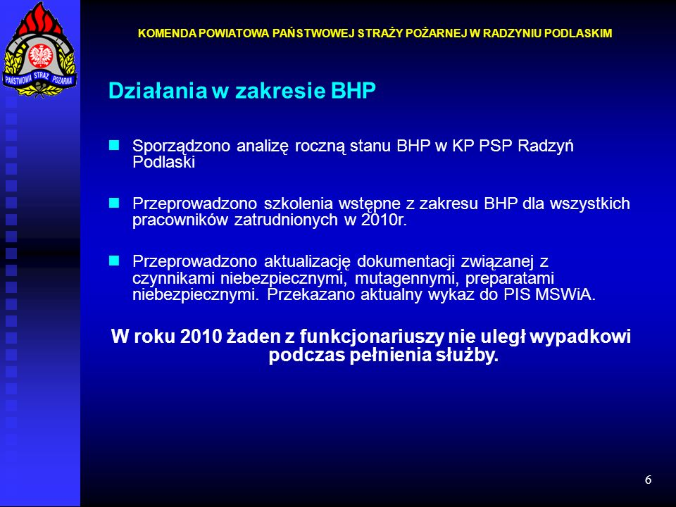 6 Działania w zakresie BHP Sporządzono analizę roczną stanu BHP w KP PSP Radzyń Podlaski Przeprowadzono szkolenia wstępne z zakresu BHP dla wszystkich