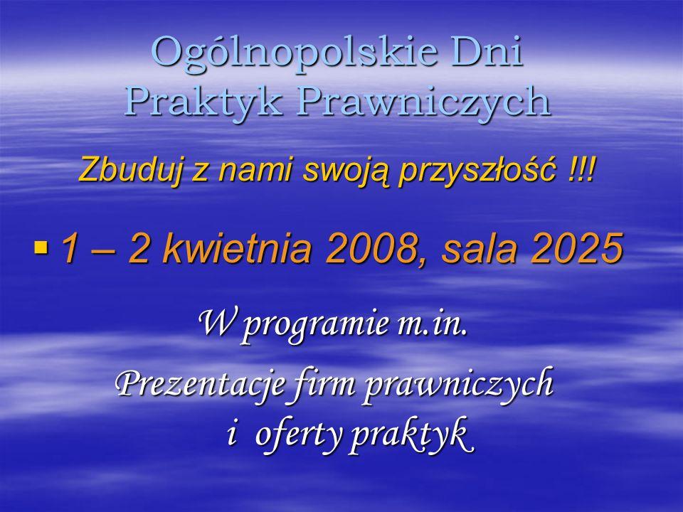 Ogólnopolskie Dni Praktyk Prawniczych Zbuduj z nami swoją przyszłość !!! 1 – 2 kwietnia 2008, sala 2025 1 – 2 kwietnia 2008, sala 2025 W programie m.i