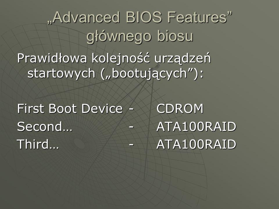 Advanced BIOS Features głównego biosu Prawidłowa kolejność urządzeń startowych (bootujących): First Boot Device-CDROM Second…-ATA100RAID Third…-ATA100