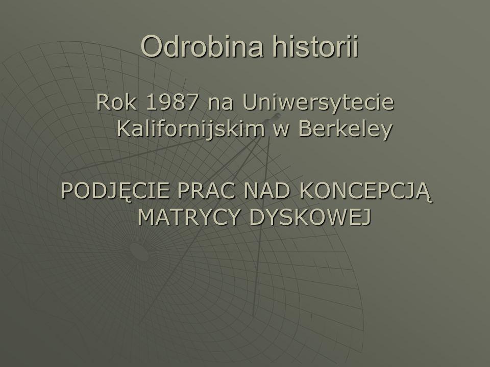 Odrobina historii Rok 1987 na Uniwersytecie Kalifornijskim w Berkeley PODJĘCIE PRAC NAD KONCEPCJĄ MATRYCY DYSKOWEJ