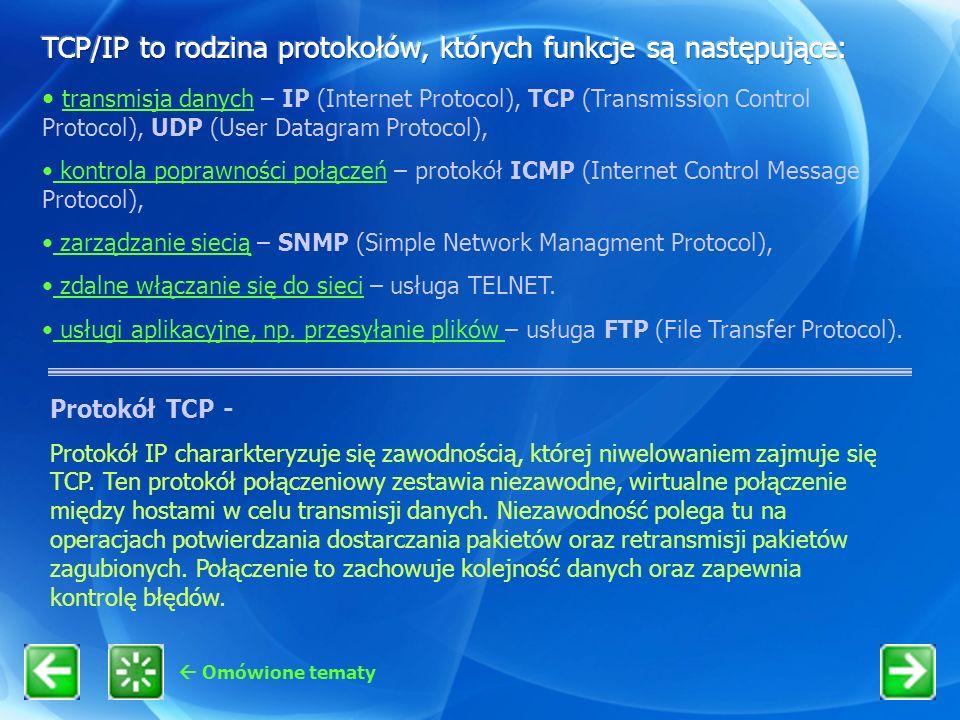 Omówione tematy Protokół TCP - Protokół IP chararkteryzuje się zawodnością, której niwelowaniem zajmuje się TCP. Ten protokół połączeniowy zestawia ni