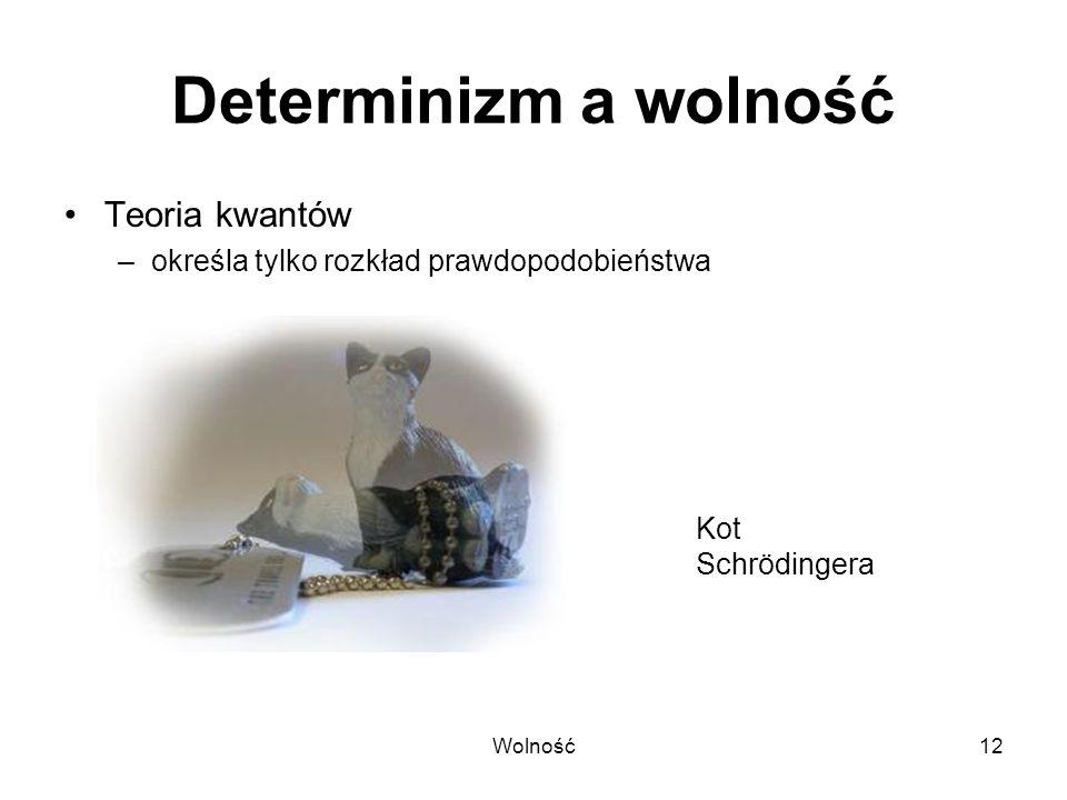 Wolność12 Determinizm a wolność Teoria kwantów –określa tylko rozkład prawdopodobieństwa Kot Schrödingera