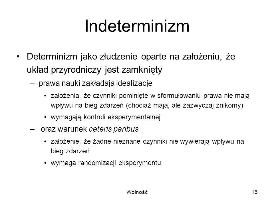 Wolność15 Indeterminizm Determinizm jako złudzenie oparte na założeniu, że układ przyrodniczy jest zamknięty –prawa nauki zakładają idealizacje założe