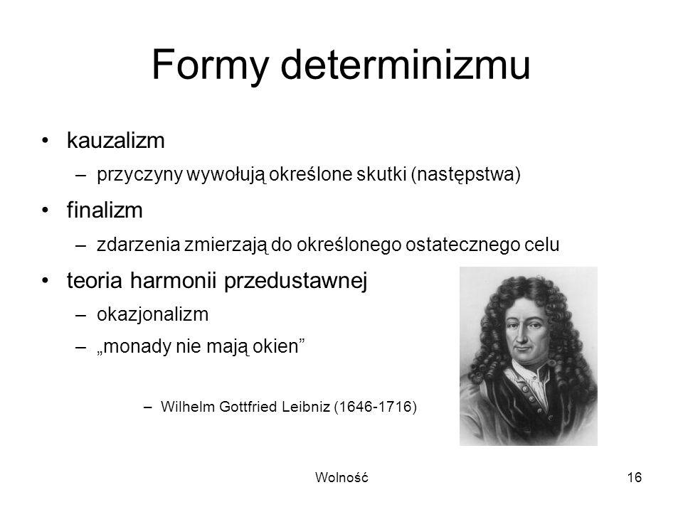 Wolność16 Formy determinizmu kauzalizm –przyczyny wywołują określone skutki (następstwa) finalizm –zdarzenia zmierzają do określonego ostatecznego cel