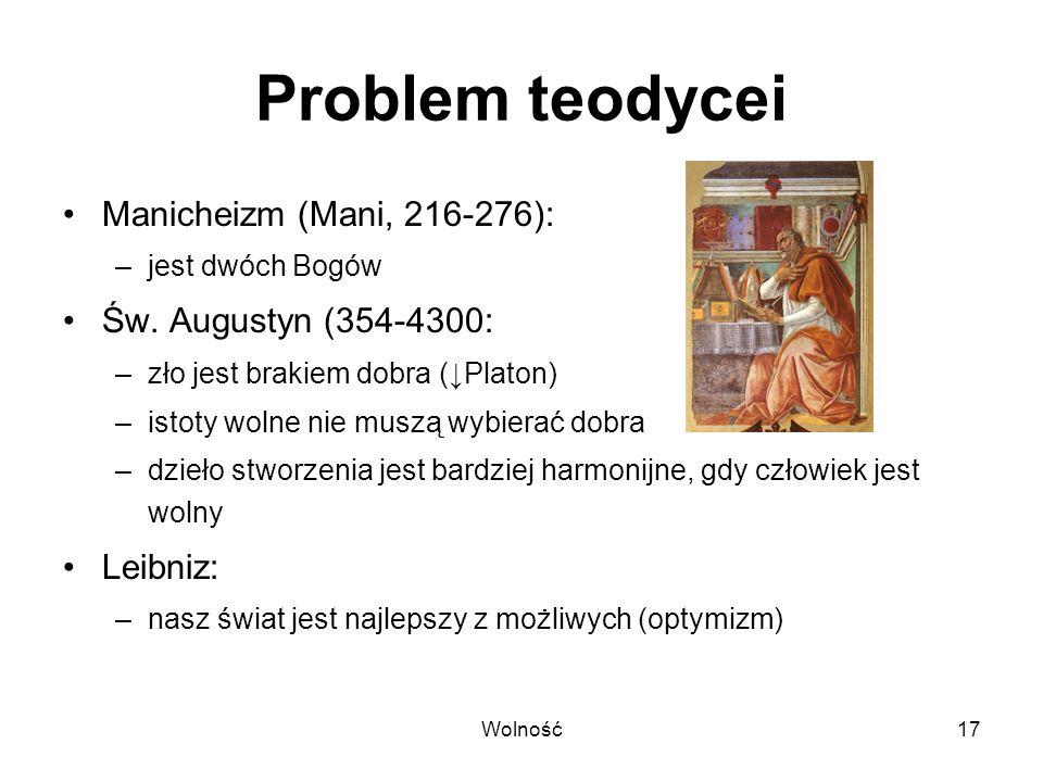 Wolność17 Problem teodycei Manicheizm (Mani, 216-276): –jest dwóch Bogów Św. Augustyn (354-4300: –zło jest brakiem dobra (Platon) –istoty wolne nie mu