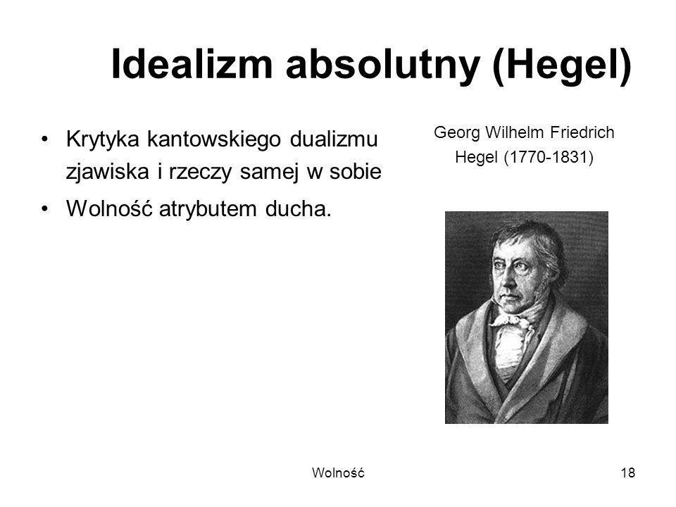 Wolność18 Idealizm absolutny (Hegel) Krytyka kantowskiego dualizmu zjawiska i rzeczy samej w sobie Wolność atrybutem ducha. Georg Wilhelm Friedrich He
