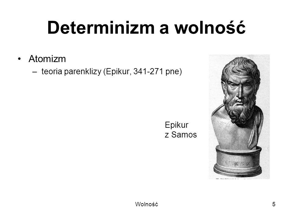 Wolność16 Formy determinizmu kauzalizm –przyczyny wywołują określone skutki (następstwa) finalizm –zdarzenia zmierzają do określonego ostatecznego celu teoria harmonii przedustawnej –okazjonalizm –monady nie mają okien –Wilhelm Gottfried Leibniz (1646-1716)