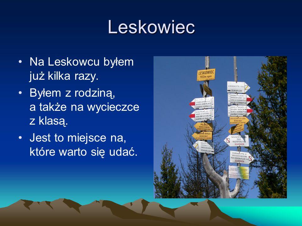 Leskowiec Na Leskowcu byłem już kilka razy. Byłem z rodziną, a także na wycieczce z klasą. Jest to miejsce na, które warto się udać.