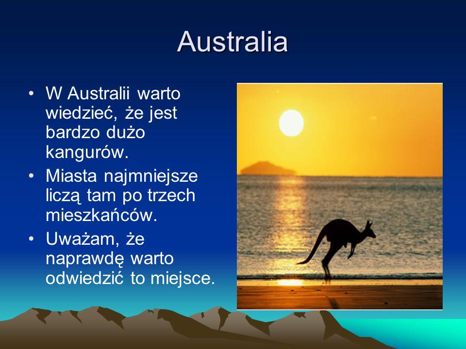 Australia W Australii warto wiedzieć, że jest bardzo dużo kangurów. Miasta najmniejsze liczą tam po trzech mieszkańców. Uważam, że naprawdę warto odwi