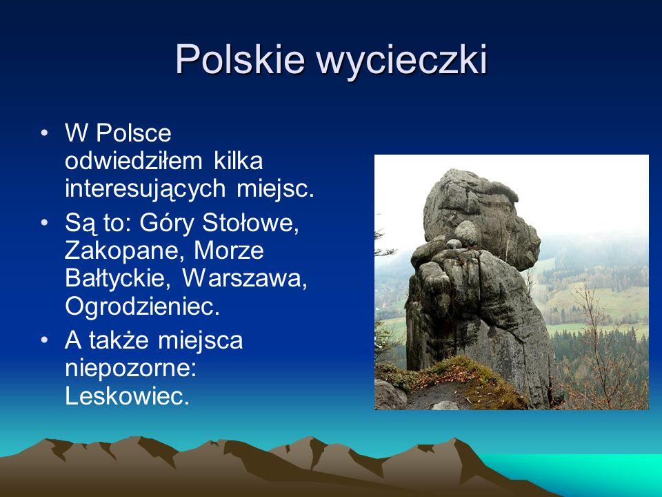Polskie wycieczki W Polsce odwiedziłem kilka interesujących miejsc. Są to: Góry Stołowe, Zakopane, Morze Bałtyckie, Warszawa, Ogrodzieniec. A także mi