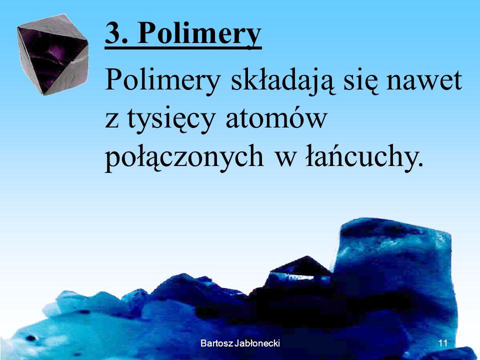 Bartosz Jabłonecki11 3. Polimery Polimery składają się nawet z tysięcy atomów połączonych w łańcuchy.