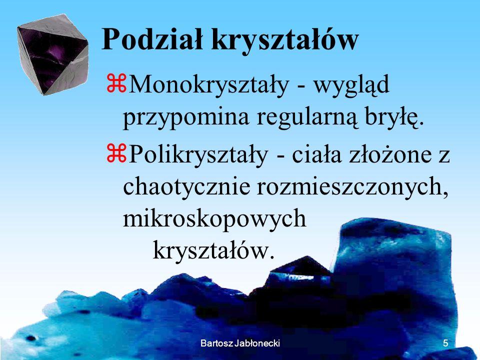 Bartosz Jabłonecki5 Podział kryształów zMonokryształy - wygląd przypomina regularną bryłę. zPolikryształy - ciała złożone z chaotycznie rozmieszczonyc