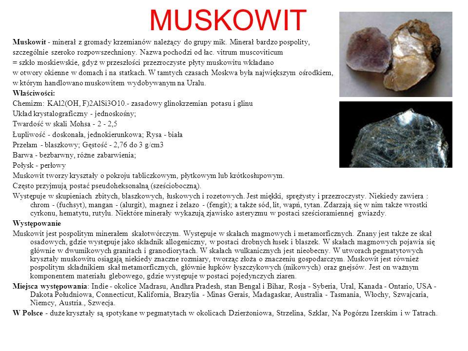 MUSKOWIT Muskowit - minerał z gromady krzemianów należący do grupy mik. Minerał bardzo pospolity, szczególnie szeroko rozpowszechniony. Nazwa pochodzi