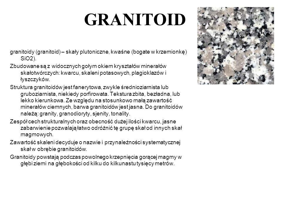 GRANITOID granitoidy (granitoid) – skały plutoniczne, kwaśne (bogate w krzemionkę) SiO2). Zbudowane są z widocznych gołym okiem kryształów minerałów s