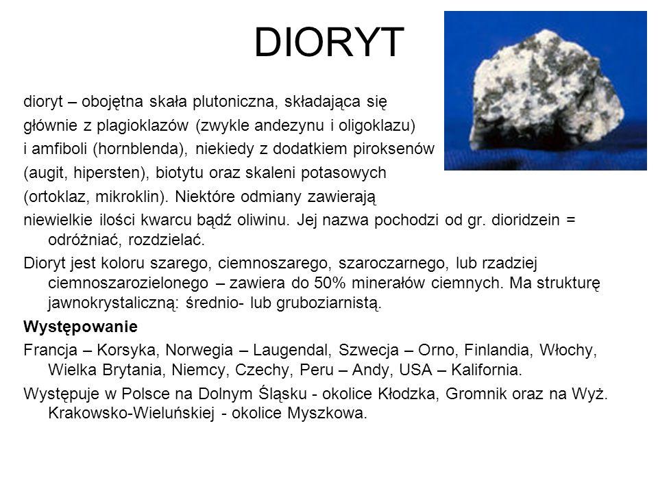 DIORYT dioryt – obojętna skała plutoniczna, składająca się głównie z plagioklazów (zwykle andezynu i oligoklazu) i amfiboli (hornblenda), niekiedy z d