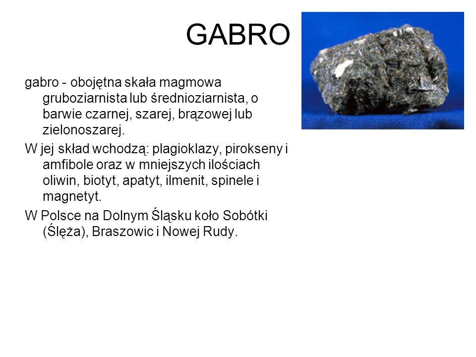 GABRO gabro - obojętna skała magmowa gruboziarnista lub średnioziarnista, o barwie czarnej, szarej, brązowej lub zielonoszarej. W jej skład wchodzą: p