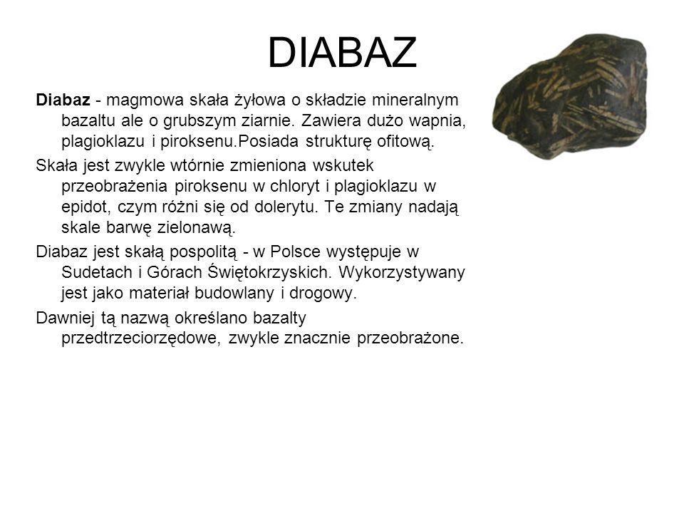 DIABAZ Diabaz - magmowa skała żyłowa o składzie mineralnym bazaltu ale o grubszym ziarnie. Zawiera dużo wapnia, plagioklazu i piroksenu.Posiada strukt