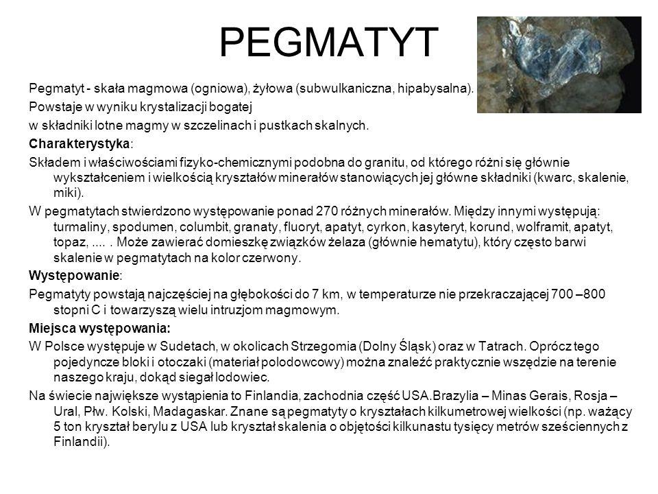 PEGMATYT Pegmatyt - skała magmowa (ogniowa), żyłowa (subwulkaniczna, hipabysalna). Powstaje w wyniku krystalizacji bogatej w składniki lotne magmy w s