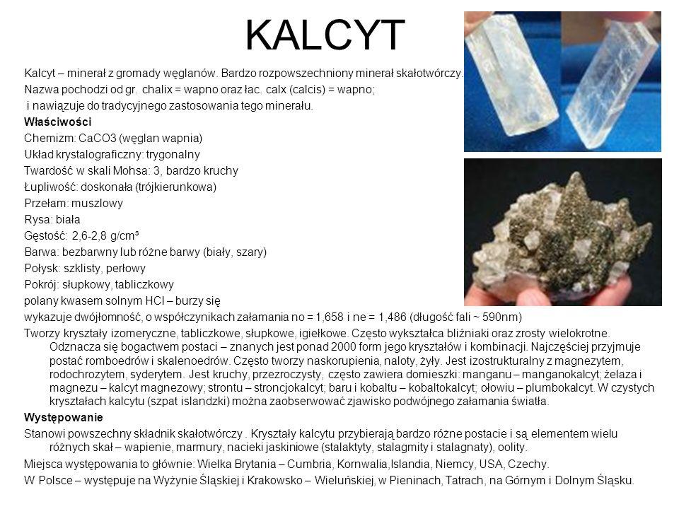 KALCYT Kalcyt – minerał z gromady węglanów. Bardzo rozpowszechniony minerał skałotwórczy. Nazwa pochodzi od gr. chalix = wapno oraz łac. calx (calcis)