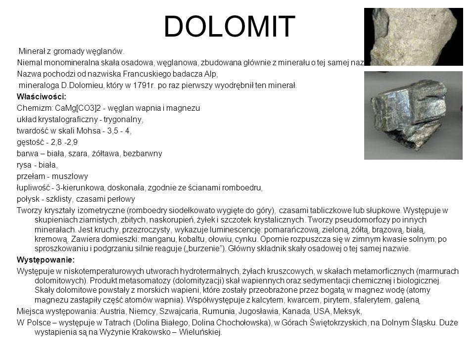 DOLOMIT Minerał z gromady węglanów. Niemal monomineralna skała osadowa, węglanowa, zbudowana głównie z minerału o tej samej nazwie. Nazwa pochodzi od