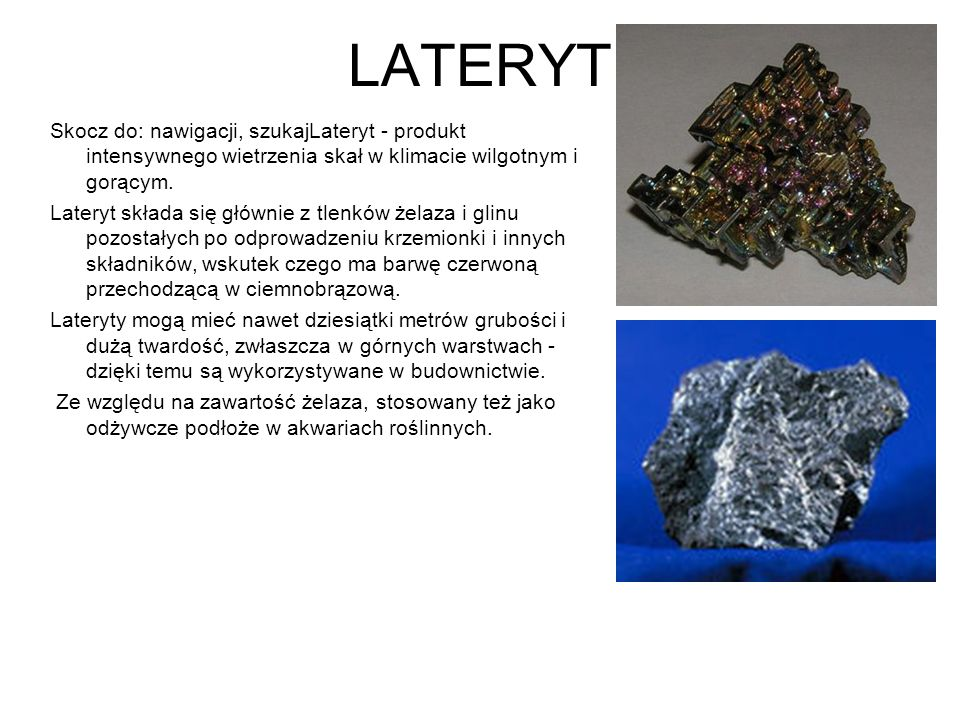 LATERYT Skocz do: nawigacji, szukajLateryt - produkt intensywnego wietrzenia skał w klimacie wilgotnym i gorącym. Lateryt składa się głównie z tlenków