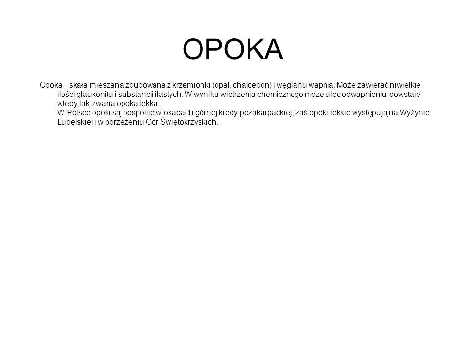 OPOKA Opoka - skała mieszana zbudowana z krzemionki (opal, chalcedon) i węglanu wapnia. Może zawierać niwielkie ilości glaukonitu i substancji ilastyc