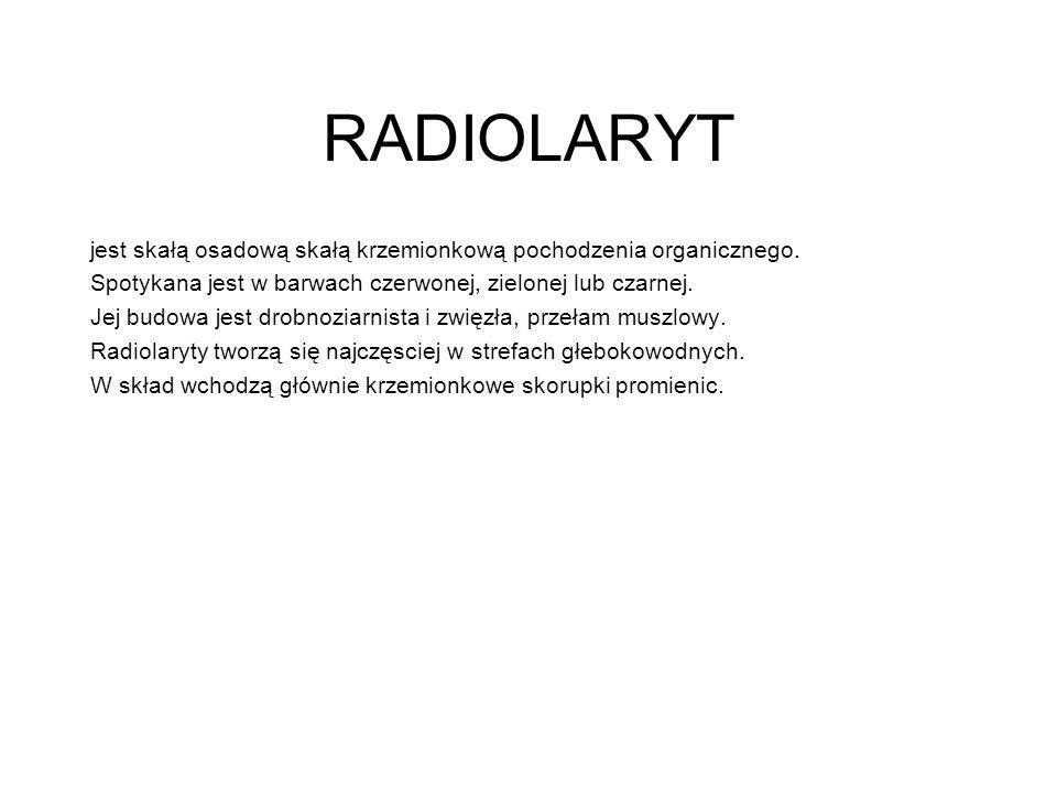 RADIOLARYT jest skałą osadową skałą krzemionkową pochodzenia organicznego. Spotykana jest w barwach czerwonej, zielonej lub czarnej. Jej budowa jest d