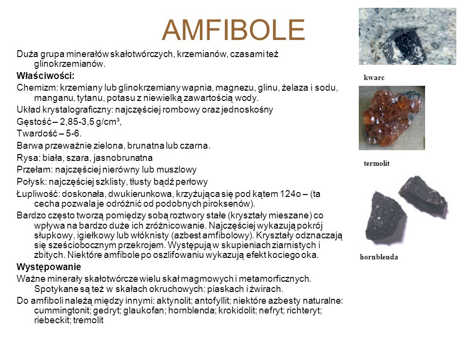 AMFIBOLE Duża grupa minerałów skałotwórczych, krzemianów, czasami też glinokrzemianów. Właściwości: Chemizm: krzemiany lub glinokrzemiany wapnia, magn