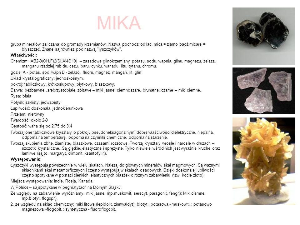 MIKA grupa minerałów zaliczana do gromady krzemianów. Nazwa pochodzi od łac. mica = ziarno bądź micare = błyszczeć. Znane są również pod nazwą