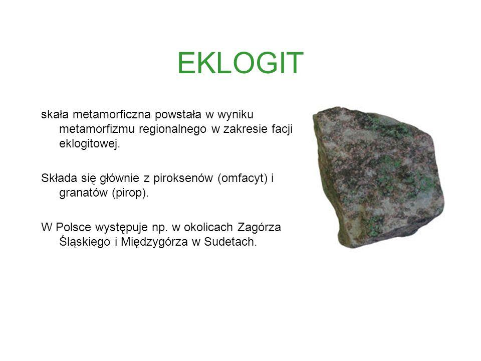 EKLOGIT skała metamorficzna powstała w wyniku metamorfizmu regionalnego w zakresie facji eklogitowej. Składa się głównie z piroksenów (omfacyt) i gran