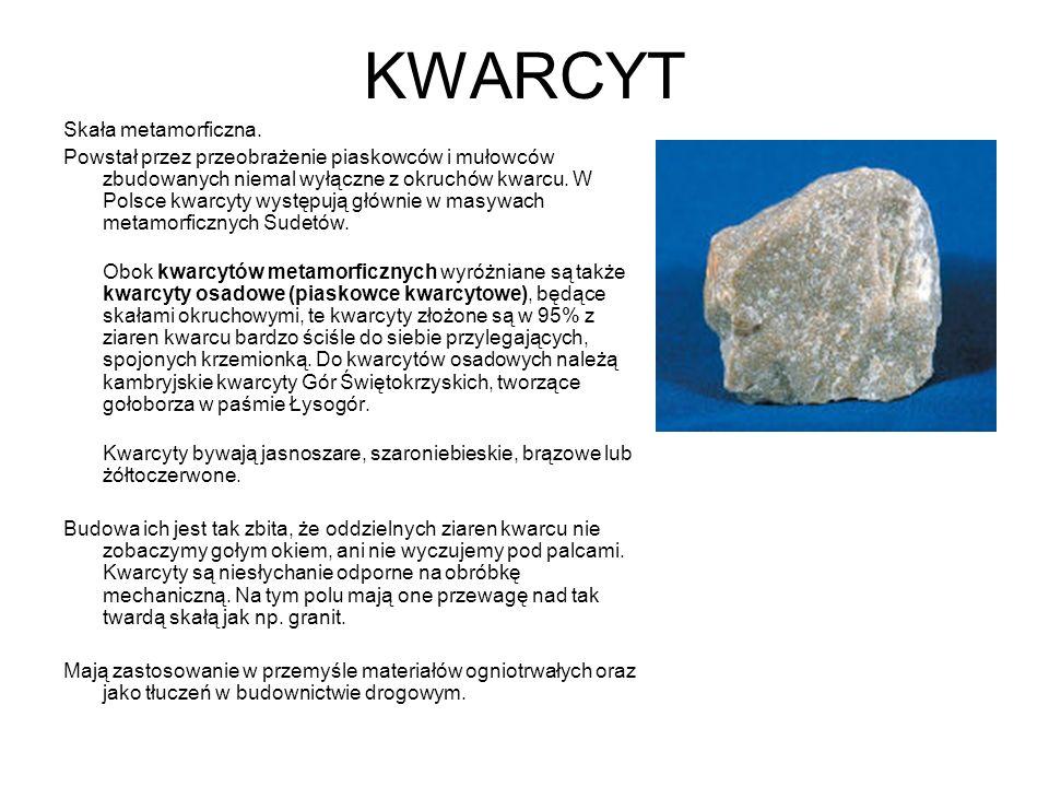 KWARCYT Skała metamorficzna. Powstał przez przeobrażenie piaskowców i mułowców zbudowanych niemal wyłączne z okruchów kwarcu. W Polsce kwarcyty występ