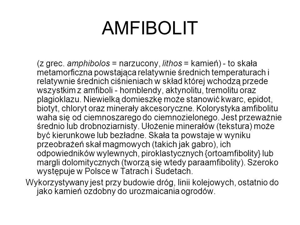 AMFIBOLIT (z grec. amphibolos = narzucony, lithos = kamień) - to skała metamorficzna powstająca relatywnie średnich temperaturach i relatywnie średnic