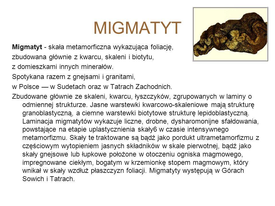 MIGMATYT Migmatyt - skała metamorficzna wykazująca foliację, zbudowana głównie z kwarcu, skaleni i biotytu, z domieszkami innych minerałów. Spotykana