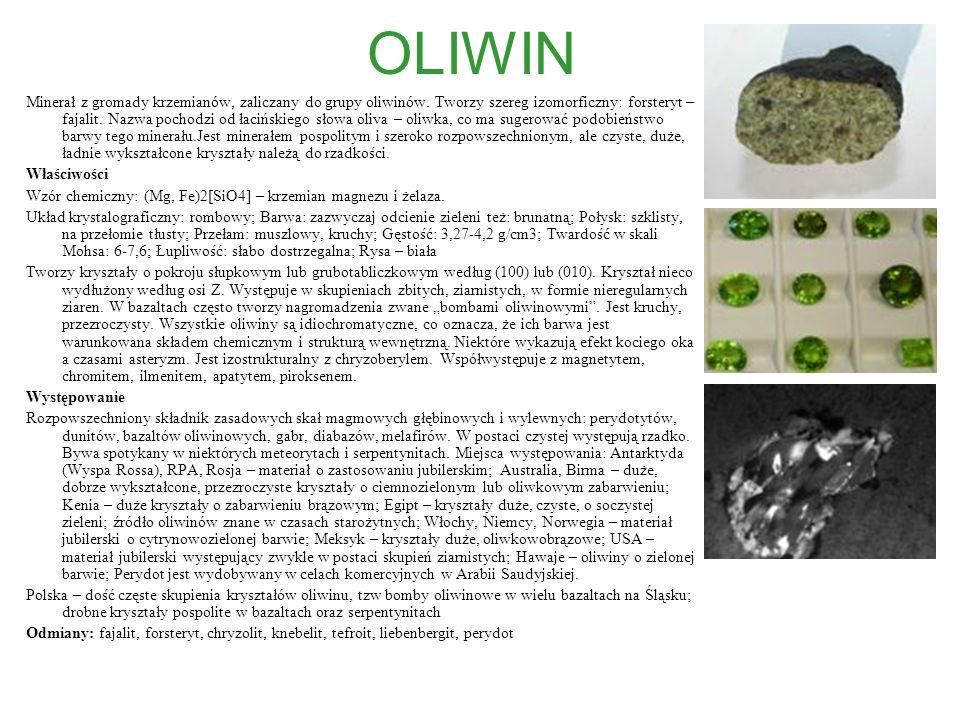 OLIWIN Minerał z gromady krzemianów, zaliczany do grupy oliwinów. Tworzy szereg izomorficzny: forsteryt – fajalit. Nazwa pochodzi od łacińskiego słowa