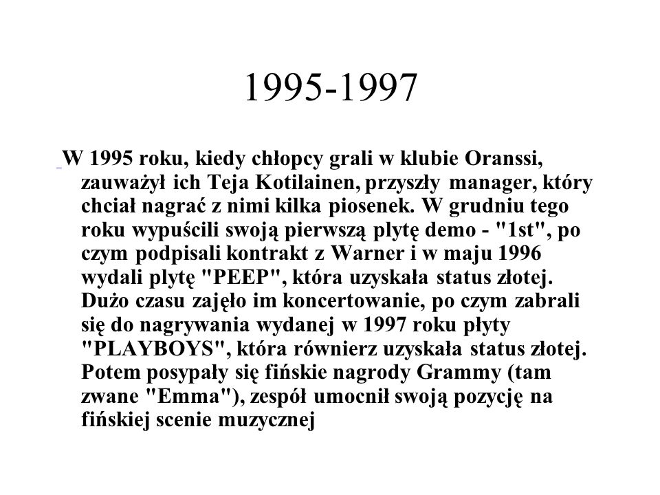 1995-1997 W 1995 roku, kiedy chłopcy grali w klubie Oranssi, zauważył ich Teja Kotilainen, przyszły manager, który chciał nagrać z nimi kilka piosenek.
